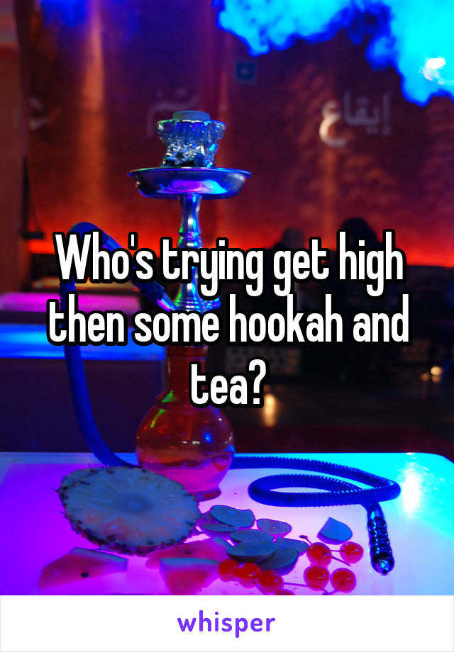 Who's trying get high then some hookah and tea?