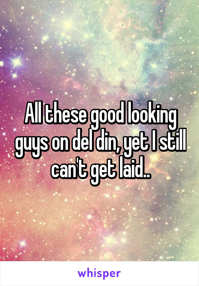 All these good looking guys on del din, yet I still can't get laid..