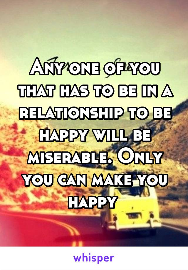 Any one of you that has to be in a relationship to be happy will be miserable. Only you can make you happy