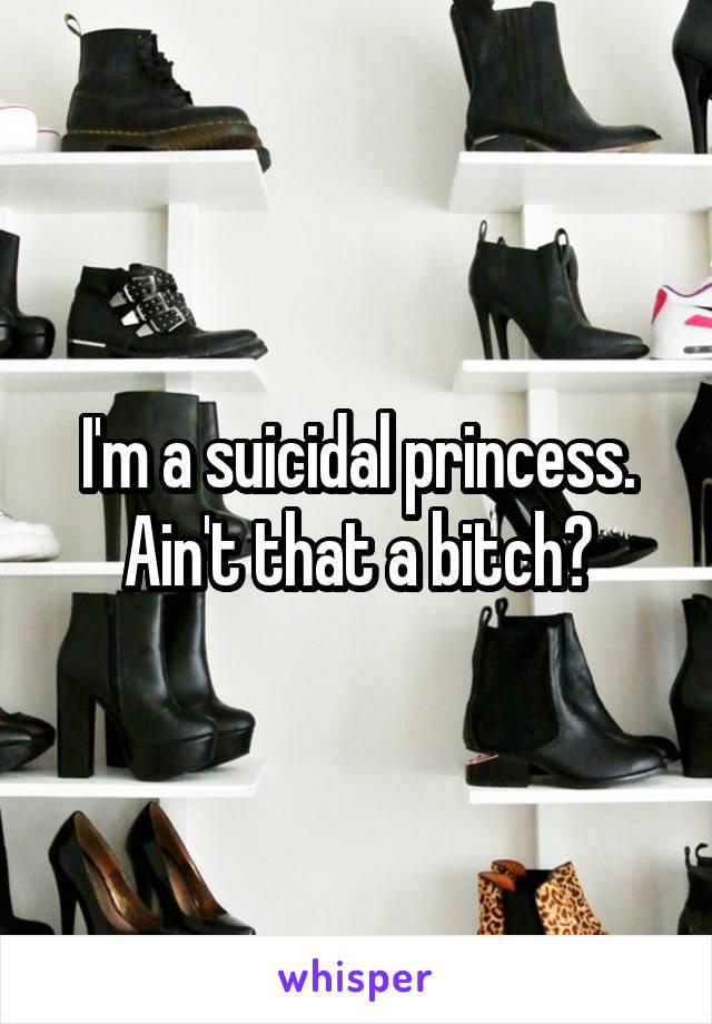 I'm a suicidal princess. Ain't that a bitch?