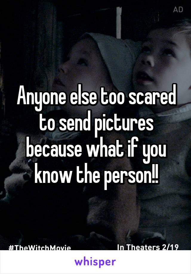 Anyone else too scared to send pictures because what if you know the person!!