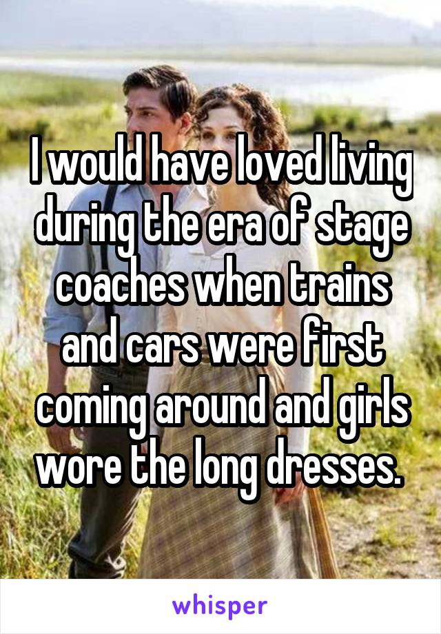 I would have loved living during the era of stage coaches when trains and cars were first coming around and girls wore the long dresses.