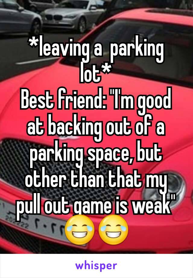 """*leaving a  parking lot* Best friend: """"I'm good at backing out of a parking space, but other than that my pull out game is weak"""" 😂😂"""