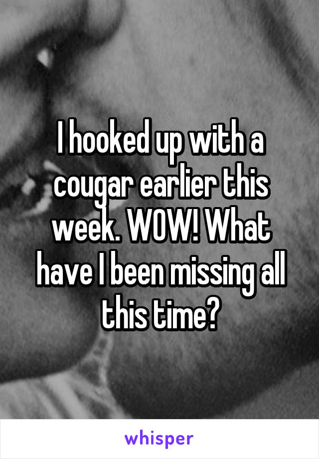 I hooked up with a cougar earlier this week. WOW! What have I been missing all this time?