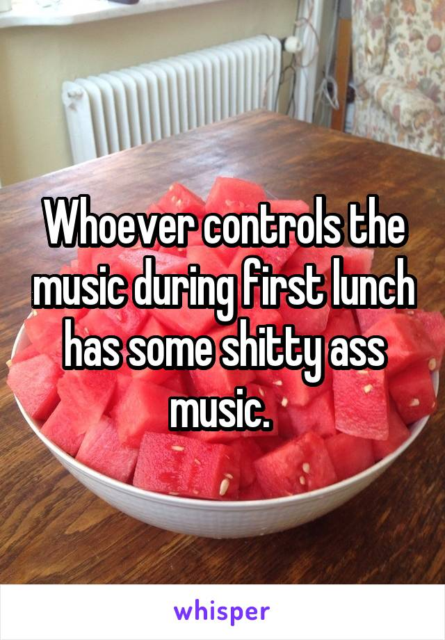 Whoever controls the music during first lunch has some shitty ass music.