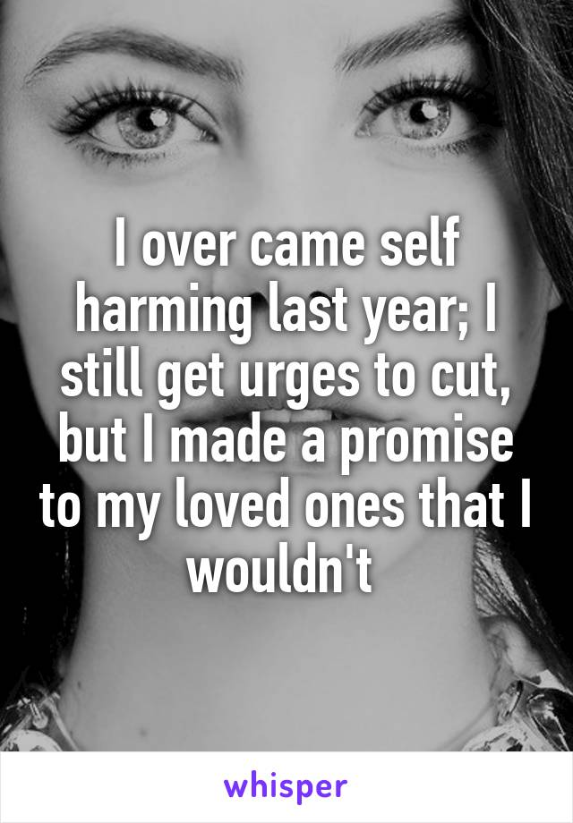 I over came self harming last year; I still get urges to cut, but I made a promise to my loved ones that I wouldn't