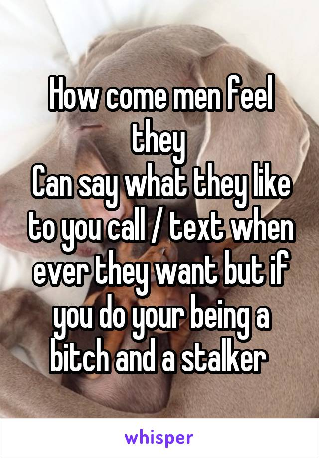 How come men feel they  Can say what they like to you call / text when ever they want but if you do your being a bitch and a stalker