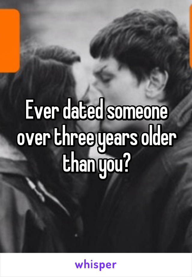 Ever dated someone over three years older than you?