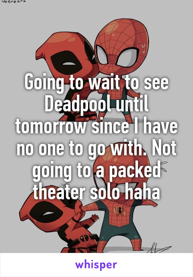 Going to wait to see Deadpool until tomorrow since I have no one to go with. Not going to a packed theater solo haha