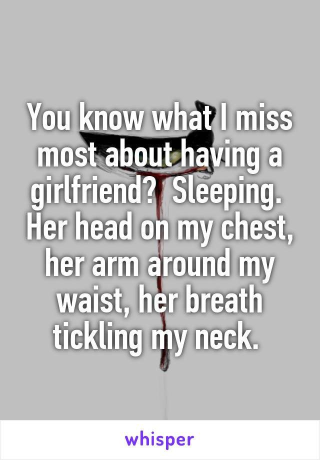 You know what I miss most about having a girlfriend?  Sleeping.  Her head on my chest, her arm around my waist, her breath tickling my neck.