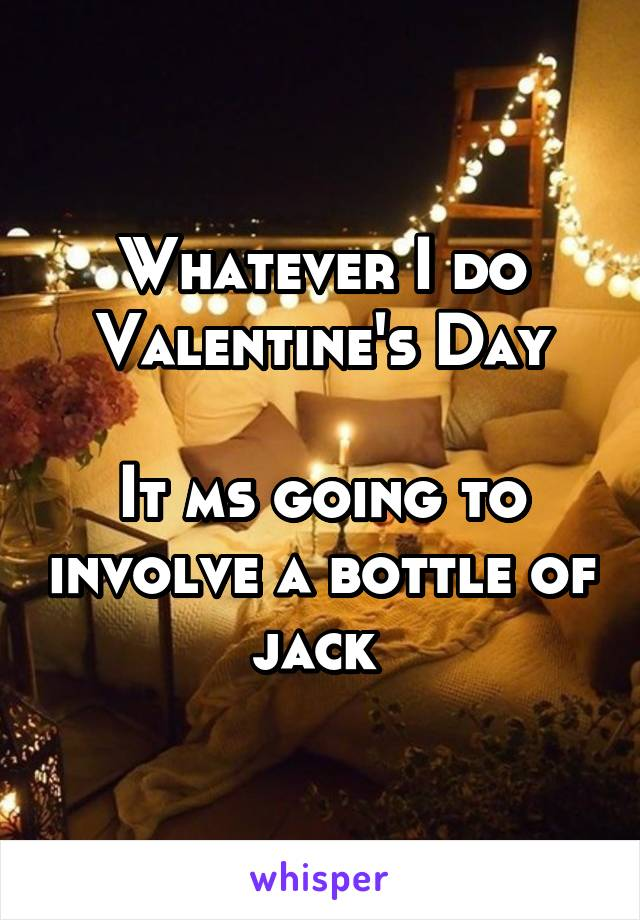 Whatever I do Valentine's Day  It ms going to involve a bottle of jack
