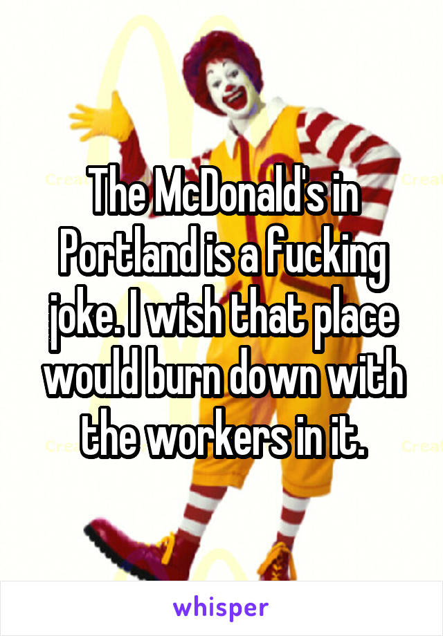 The McDonald's in Portland is a fucking joke. I wish that place would burn down with the workers in it.