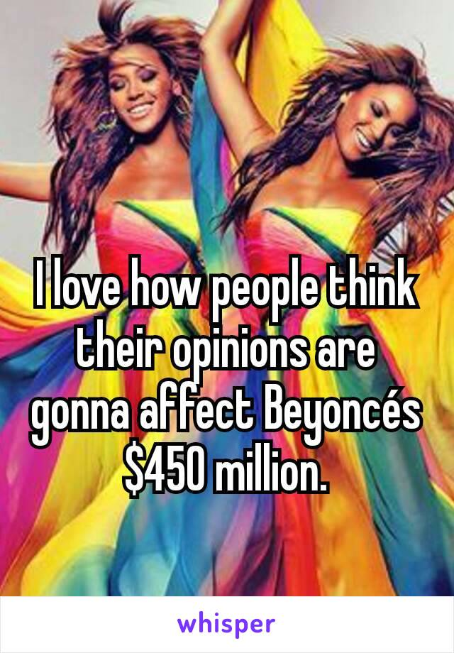 I love how people think their opinions are gonna affect Beyoncés $450 million.