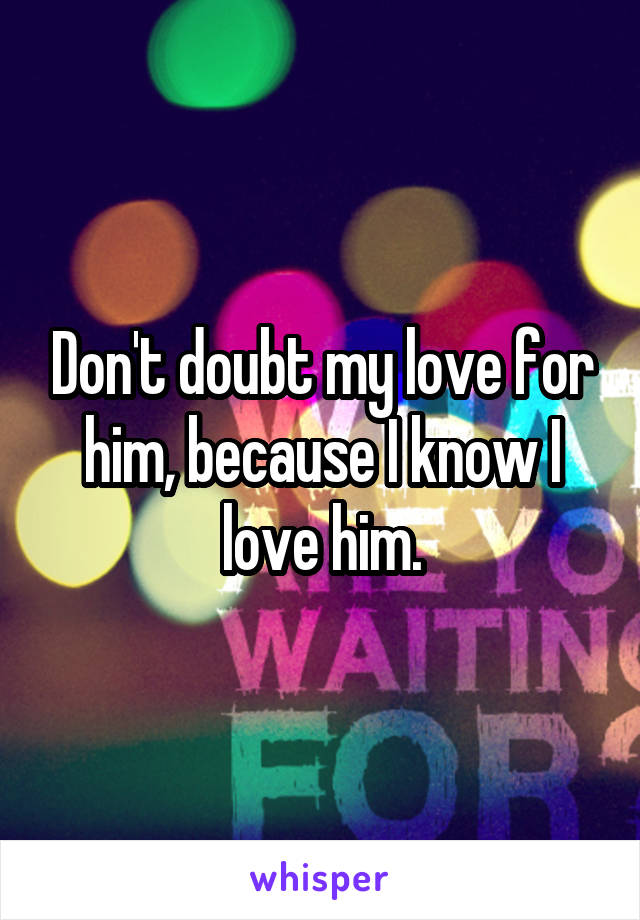 Don't doubt my love for him, because I know I love him.
