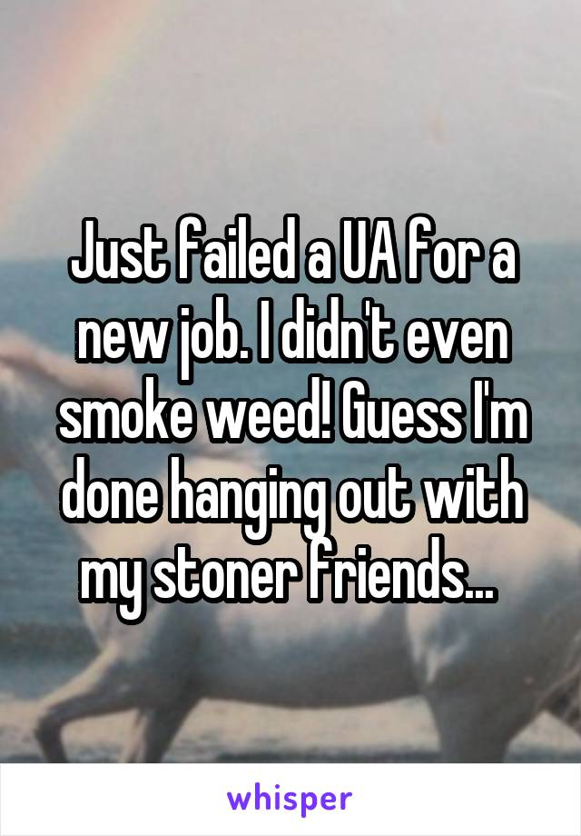 Just failed a UA for a new job. I didn't even smoke weed! Guess I'm done hanging out with my stoner friends...