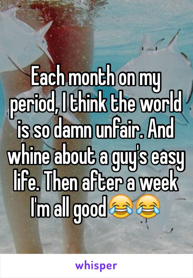 Each month on my period, I think the world is so damn unfair. And whine about a guy's easy life. Then after a week I'm all good😂😂