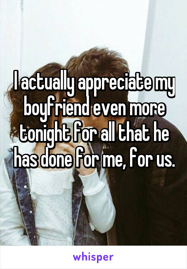 I actually appreciate my boyfriend even more tonight for all that he has done for me, for us.