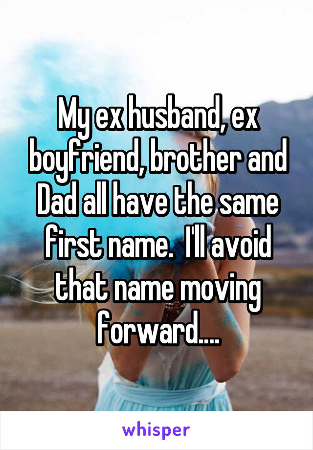 My ex husband, ex boyfriend, brother and Dad all have the same first name.  I'll avoid that name moving forward....