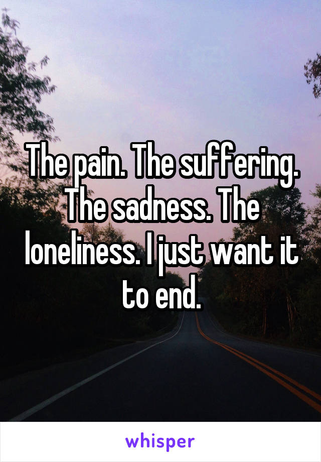 The pain. The suffering. The sadness. The loneliness. I just want it to end.