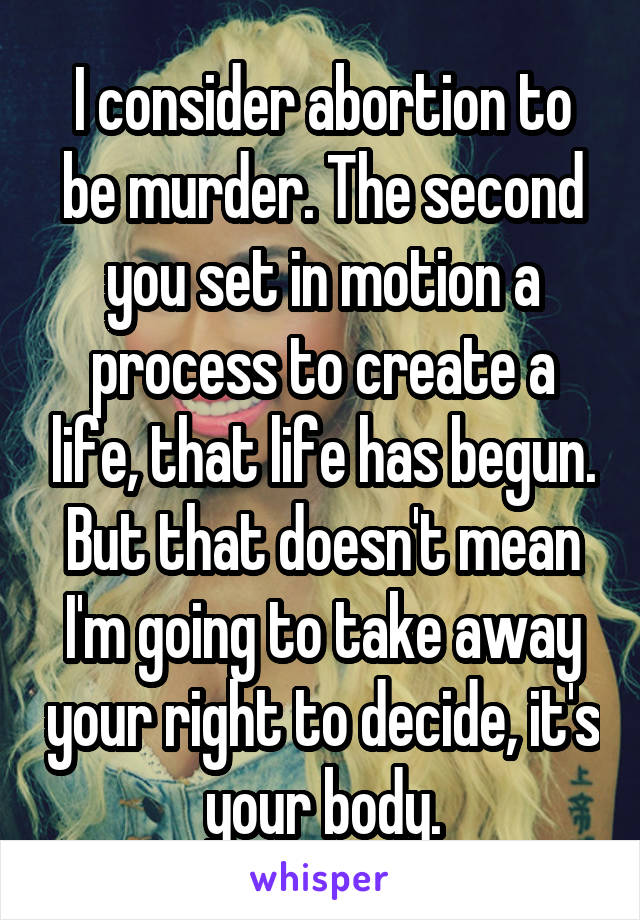 I consider abortion to be murder. The second you set in motion a process to create a life, that life has begun. But that doesn't mean I'm going to take away your right to decide, it's your body.