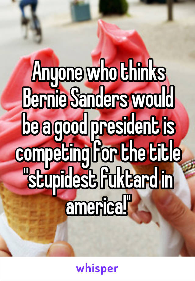 "Anyone who thinks Bernie Sanders would be a good president is competing for the title ""stupidest fuktard in america!"""