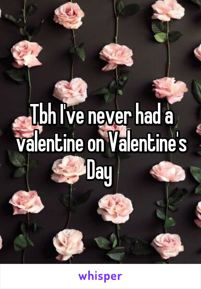 Tbh I've never had a valentine on Valentine's Day