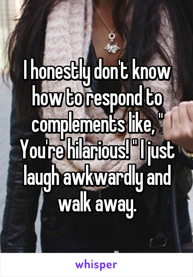 """I honestly don't know how to respond to complements like, """" You're hilarious! """" I just laugh awkwardly and walk away."""