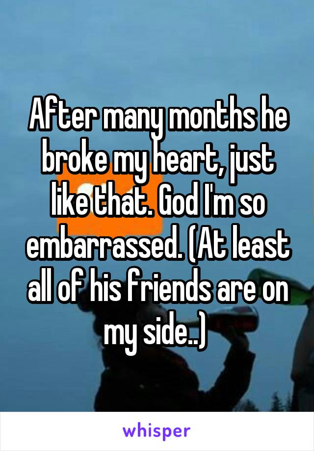 After many months he broke my heart, just like that. God I'm so embarrassed. (At least all of his friends are on my side..)