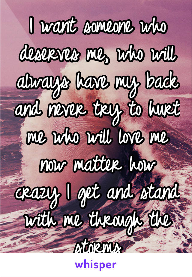 I want someone who deserves me, who will always have my back and never try to hurt me who will love me now matter how crazy I get and stand with me through the storms