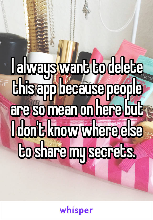 I always want to delete this app because people are so mean on here but I don't know where else to share my secrets.