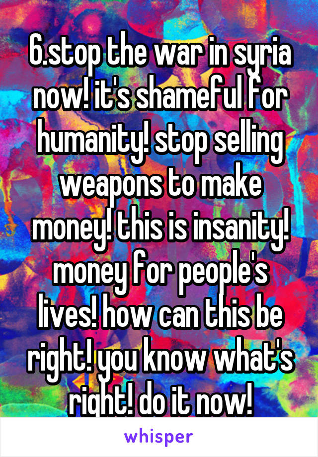 6.stop the war in syria now! it's shameful for humanity! stop selling weapons to make money! this is insanity! money for people's lives! how can this be right! you know what's right! do it now!