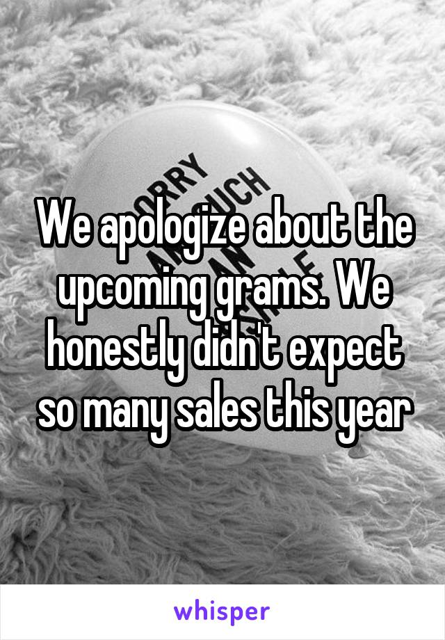 We apologize about the upcoming grams. We honestly didn't expect so many sales this year