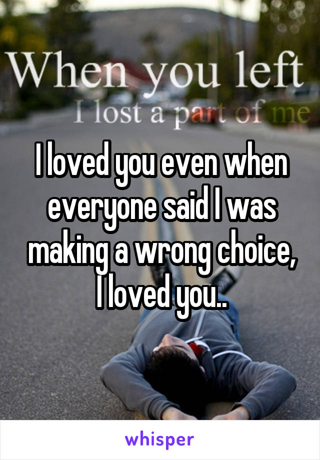 I loved you even when everyone said I was making a wrong choice, I loved you..