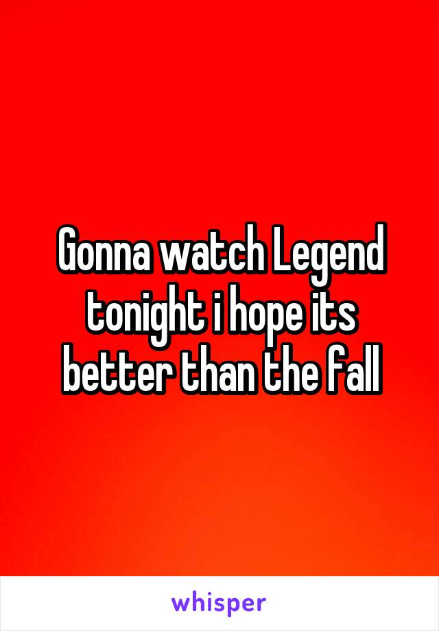 Gonna watch Legend tonight i hope its better than the fall