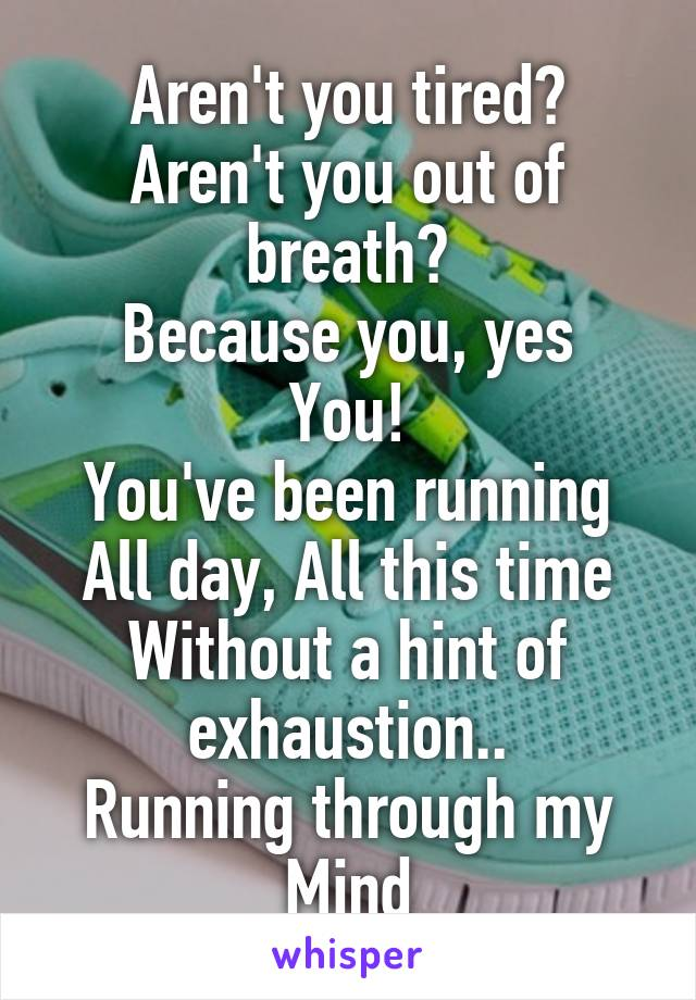 Aren't you tired? Aren't you out of breath? Because you, yes You! You've been running All day, All this time Without a hint of exhaustion.. Running through my Mind