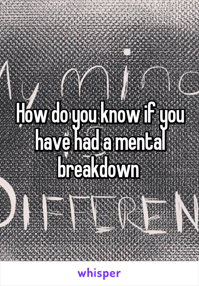 How do you know if you have had a mental breakdown