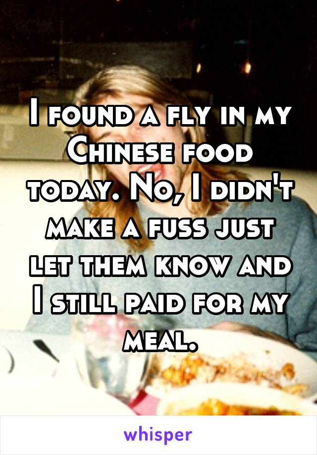 I found a fly in my Chinese food today. No, I didn't make a fuss just let them know and I still paid for my meal.