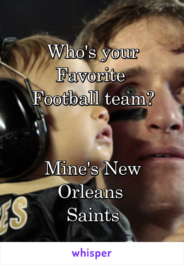Who's your Favorite  Football team?   Mine's New Orleans  Saints