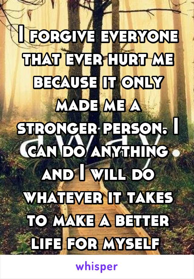 I forgive everyone that ever hurt me because it only made me a stronger person. I can do anything and I will do whatever it takes to make a better life for myself