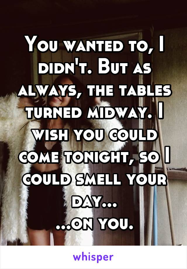 You wanted to, I didn't. But as always, the tables turned midway. I wish you could come tonight, so I could smell your day... ...on you.