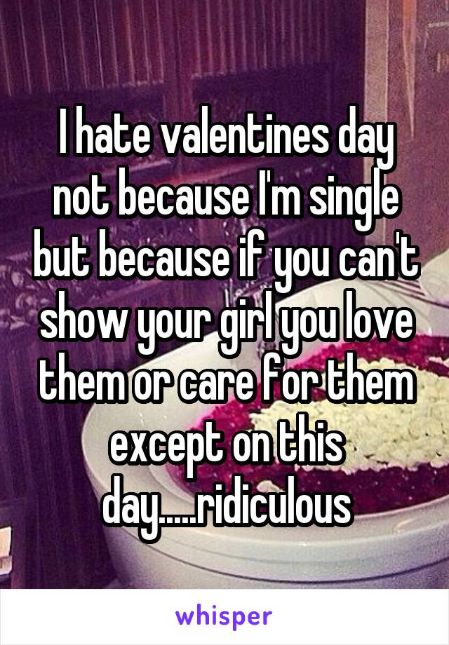 I hate valentines day not because I'm single but because if you can't show your girl you love them or care for them except on this day.....ridiculous
