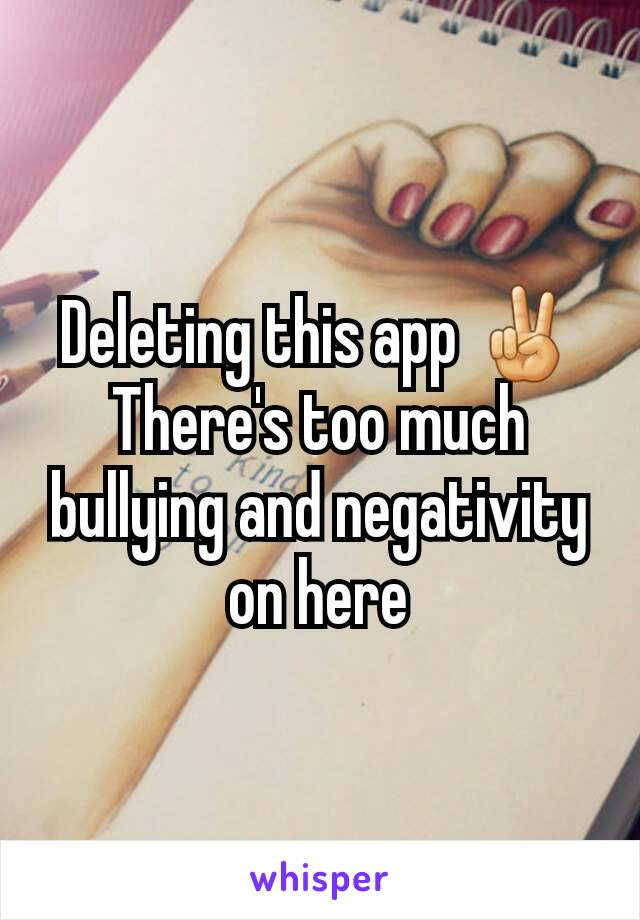 Deleting this app ✌ There's too much bullying and negativity on here