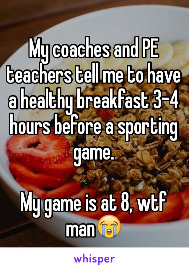 My coaches and PE teachers tell me to have a healthy breakfast 3-4 hours before a sporting game.  My game is at 8, wtf man😭