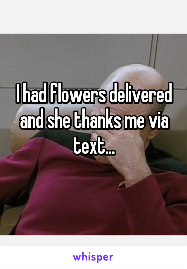 I had flowers delivered and she thanks me via text...