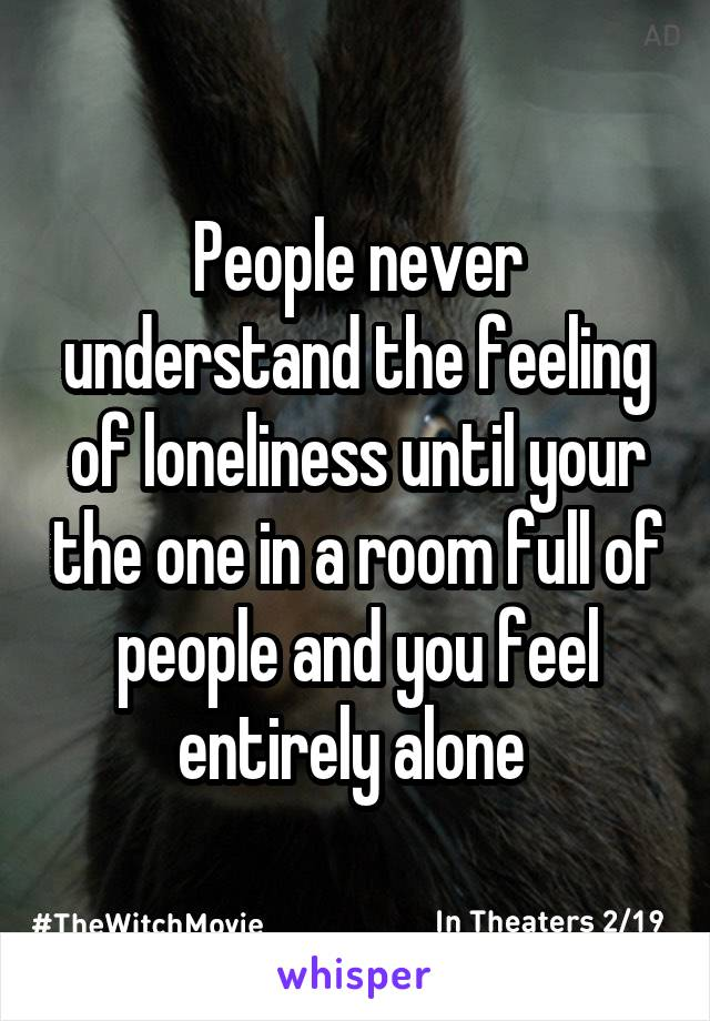 People never understand the feeling of loneliness until your the one in a room full of people and you feel entirely alone