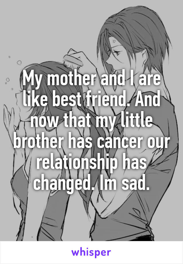 My mother and I are like best friend. And now that my little brother has cancer our relationship has changed. Im sad.