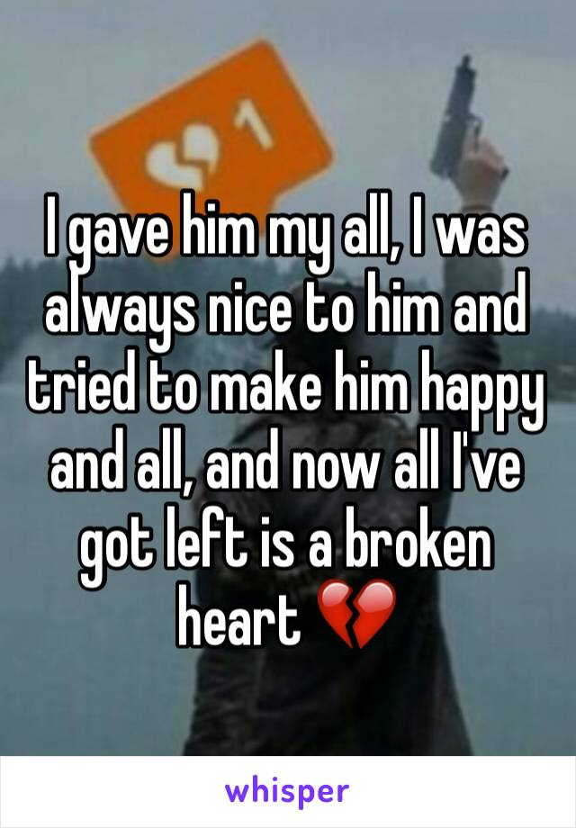 I gave him my all, I was always nice to him and tried to make him happy and all, and now all I've got left is a broken heart 💔