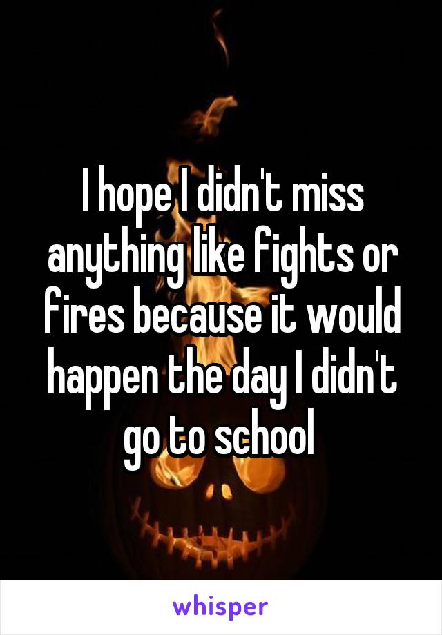 I hope I didn't miss anything like fights or fires because it would happen the day I didn't go to school
