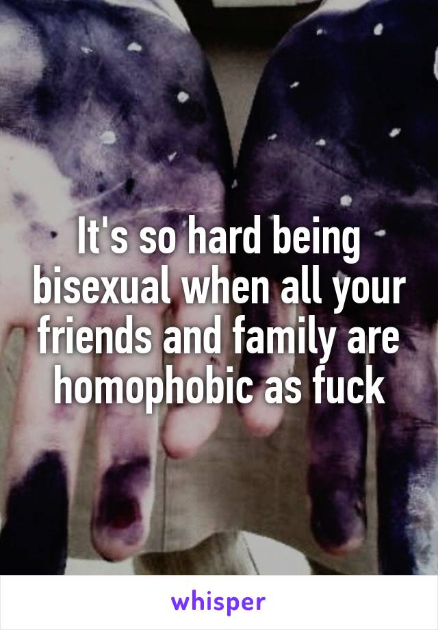 It's so hard being bisexual when all your friends and family are homophobic as fuck