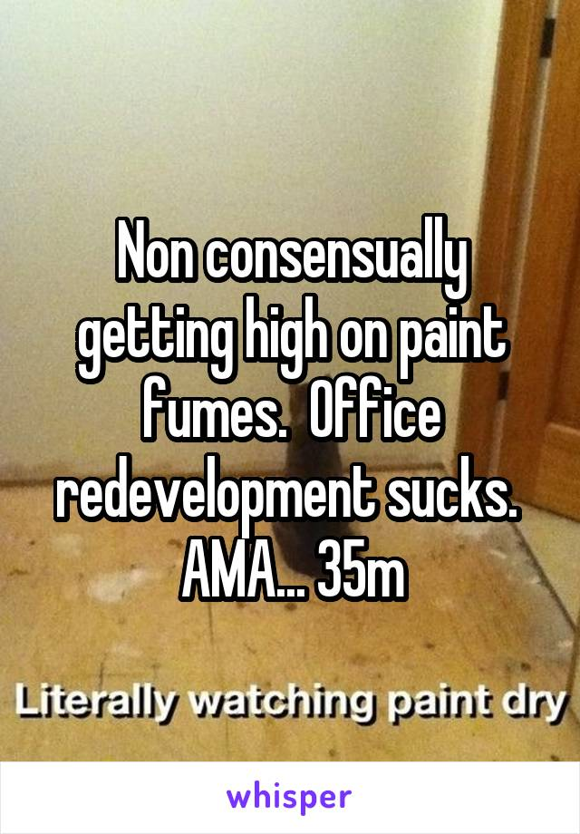 Non consensually getting high on paint fumes.  Office redevelopment sucks.  AMA... 35m